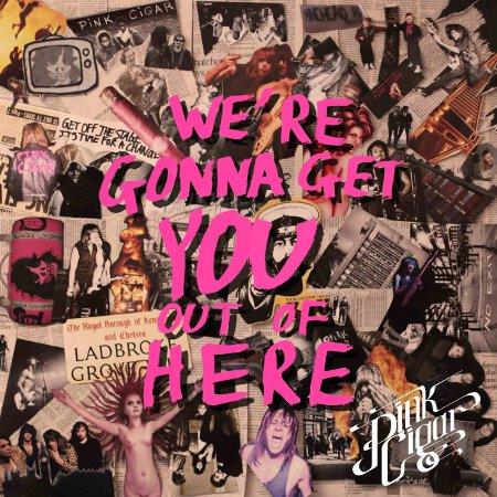 PINK CIGAR- We're Gonna Get You Out of Here