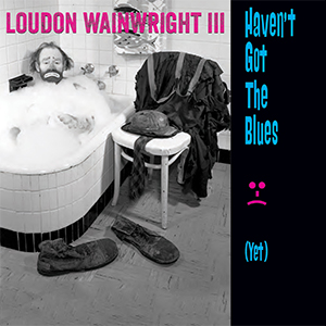 LOUDON WAINWRIGHT III - Haven't Got The Blues (Yet)
